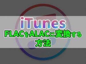 【iTunes】FLAC形式を劣化なくALAC形式へ変換する方法